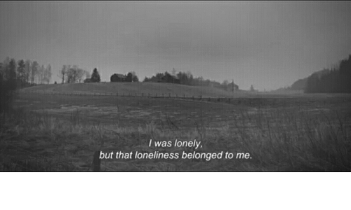 Loneliness, Lonely, and That: I was lonely  but that loneliness belonged to me.