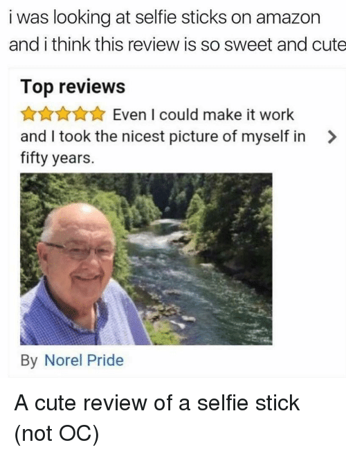 Amazon, Cute, and Selfie: i was looking at selfie sticks on amazon  and i think this review is so sweet and cute  Top reviews  Even I could make it work  and I took the nicest picture of myself in>  fifty years  By Norel Pride