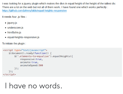 "True, Work, and Text: I was looking for a jquery plugin which makes the divs in equal height of the height of the tallest div.  There are a lot on the web but not all of them work. I have found one which works perfectly:  It needs four js files  jquery.js  . underscore.js  html5shiv.js  . equal-heights-responsive.js  To initiate the plugin  <script type-""text/javascript"">  $(document).ready(function)  $C"".elements-to-equalise"").equalHeights(  responsive:true,  animate:true,  animateSpeed:500  hi  /script I have no words."