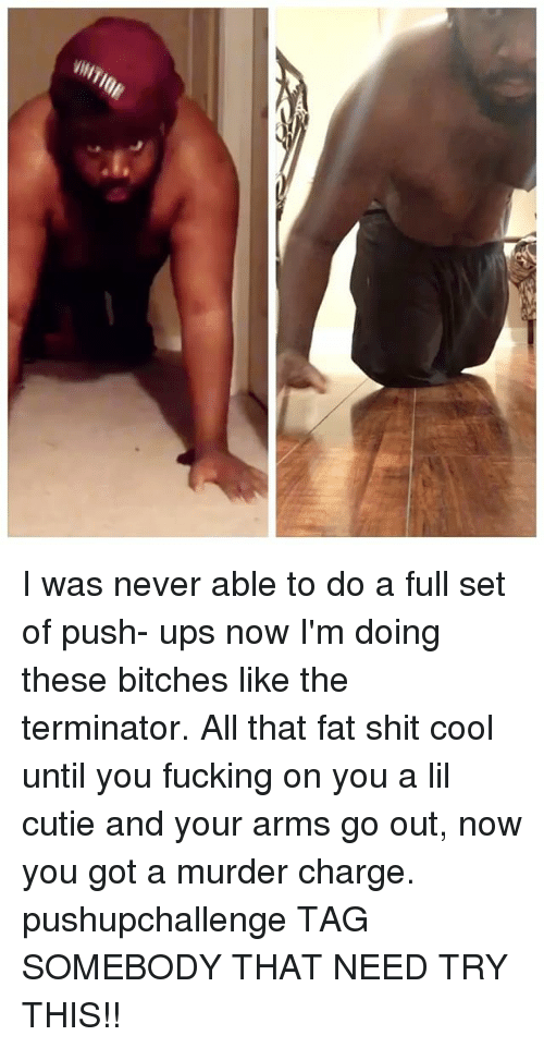 Fucking, Memes, and Shit: I was never able to do a full set of push- ups now I'm doing these bitches like the terminator. All that fat shit cool until you fucking on you a lil cutie and your arms go out, now you got a murder charge. pushupchallenge TAG SOMEBODY THAT NEED TRY THIS!!