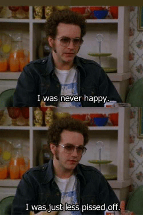 Happy, Never, and Just: I was never happy.  I was just less pissed off.