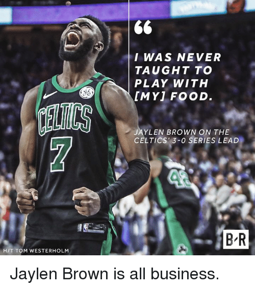 Food, Business, and Celtics: I WAS NEVER  TAUGHT TO  PLAY WITH  [MY] FOOD  ELTCS  JAYLEN BROWN ON THE  CELTICS 3-0 SERIES LEAD  B R  H/T TOM WESTERHOLM Jaylen Brown is all business.