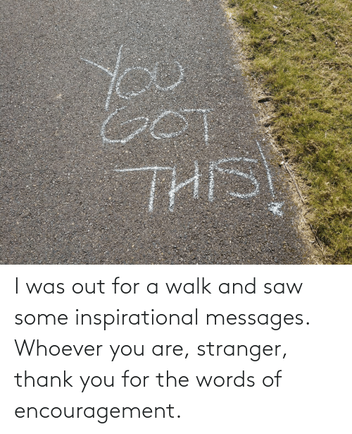 Saw, Thank You, and The Words: I was out for a walk and saw some inspirational messages. Whoever you are, stranger, thank you for the words of encouragement.