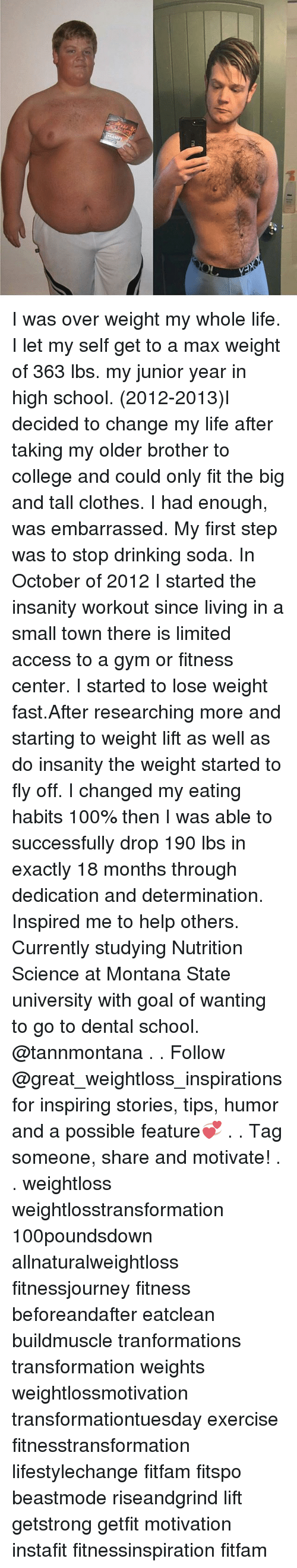Anaconda, Clothes, and College: I was over weight my whole life. I let my self get to a max weight of 363 lbs. my junior year in high school. (2012-2013)I decided to change my life after taking my older brother to college and could only fit the big and tall clothes. I had enough, was embarrassed. My first step was to stop drinking soda. In October of 2012 I started the insanity workout since living in a small town there is limited access to a gym or fitness center. I started to lose weight fast.After researching more and starting to weight lift as well as do insanity the weight started to fly off. I changed my eating habits 100% then I was able to successfully drop 190 lbs in exactly 18 months through dedication and determination. Inspired me to help others. Currently studying Nutrition Science at Montana State university with goal of wanting to go to dental school. @tannmontana . . Follow @great_weightloss_inspirations for inspiring stories, tips, humor and a possible feature💞 . . Tag someone, share and motivate! . . weightloss weightlosstransformation 100poundsdown allnaturalweightloss fitnessjourney fitness beforeandafter eatclean buildmuscle tranformations transformation weights weightlossmotivation transformationtuesday exercise fitnesstransformation lifestylechange fitfam fitspo beastmode riseandgrind lift getstrong getfit motivation instafit fitnessinspiration fitfam