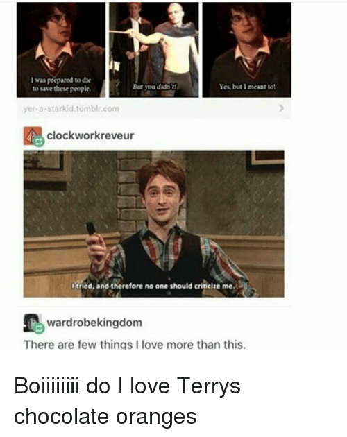 Memes, Chocolate, and Orange: I was prepared to de  Yes, but I meant to!  But you didn't!  to save these people.  yer a starkid tumblr com  clockwork reveur  I tried, and therefore no one should criticire me  wardrobekingdom  There are few things I love more than this. Boiiiiiiii do I love Terrys chocolate oranges
