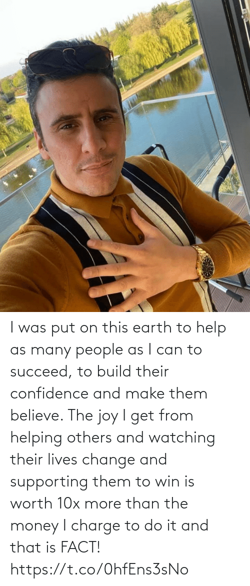 Confidence, Memes, and Money: I was put on this earth to help as many people as I can to succeed, to build their confidence and make them believe. The joy I get from helping others and watching their lives change and supporting them to win is worth 10x more than the money I charge to do it and that is FACT! https://t.co/0hfEns3sNo