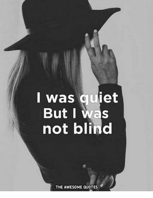 I Was Quiet But I Was Not Blind THE AWESOME QUOTES Quiet Meme On MEME Interesting Blind Quotes