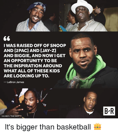 Basketball, Jay, and Jay Z: I WAS RAISED OFF OF SNOOP  AND [2PAC] AND [JAY-Z]  AND BIGGIE, AND NOW IGET  AN OPPORTUNITY TO BE  THE INSPIRATION AROUND  WHAT ALL OF THESE KIDS  ARE LOOKING UP TO.  -LeBron James  B R  VIA HBO's THE SHOP It's bigger than basketball 👑