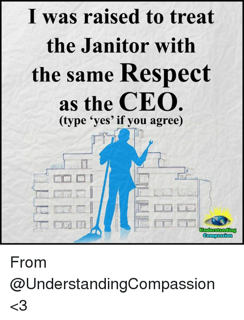 Memes, Respect, and Understanding: I was raised to treat  the Janitor with  the same Respect  as the CEO  (type 'yes' if you agree)  Understanding From @UnderstandingCompassion <3