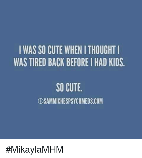 Memes, 🤖, and Tires: I WAS SO CUTE WHENITHOUGHT I  WAS TIRED BACK BEFOREIHAD KIDS.  SO CUTE  OSAMIMICHESPSYCHMEDS.COM #MikaylaMHM