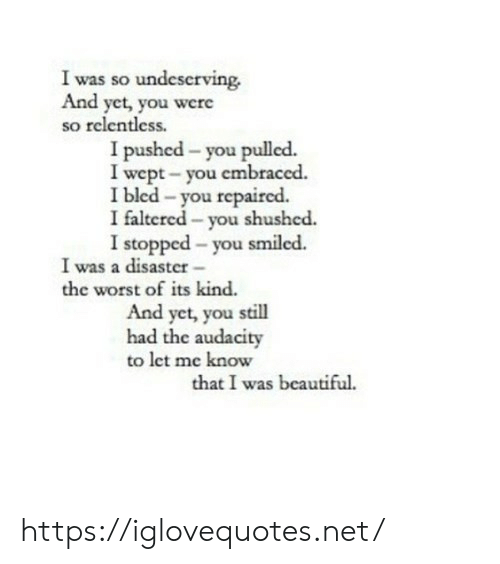 Beautiful, The Worst, and Audacity: I was so undeserving.  And yet, you were  so relentless.  I pushed - you pulled.  I wept- you embraced.  I bled -you repaired.  I faltered - you shushed.  I stopped - you smiled.  I was a disaster-  the worst of its kind.  And yet, you still  had the audacity  to let me know  that I was beautiful https://iglovequotes.net/