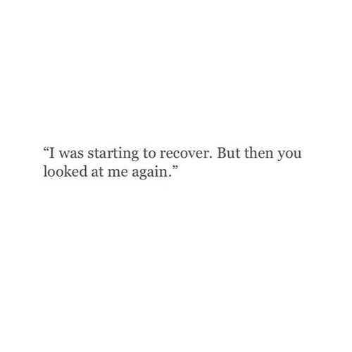 "You, Then, and  Again: ""I was starting to recover. But then you  looked at me again."""