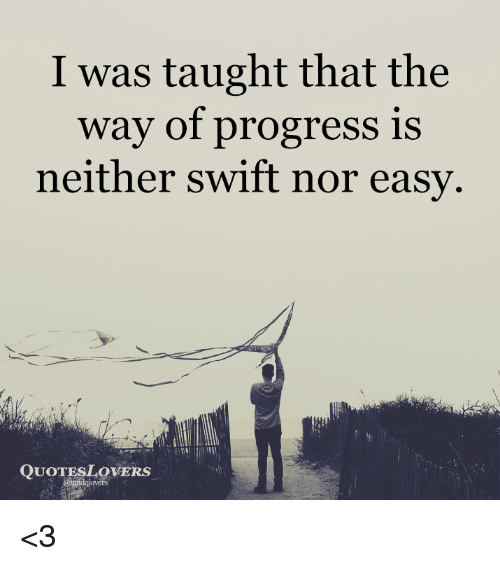 I Was Taught That the Way of Progress Is Neither Swift Nor