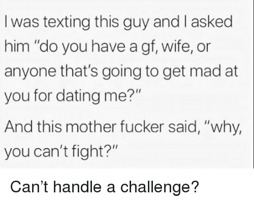 """Dating, Texting, and Wife: I was texting this guy and I asked  him """"do you have a gf, wife, or  anyone that's going to get mad at  you for dating me?""""  And this mother fucker said, """"why,  you can't fight?"""" Can't handle a challenge?"""