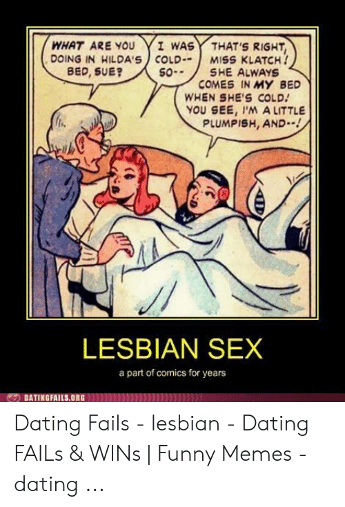 Dating, Funny, and Memes: I WAS  THAT'S RIGHT,  MISS KLATCH!  SHE ALWAYS  COMES IN MY BED  WHEN SHE'S COLD  YOU SEE, I'M A LITTLE  PLUMPISH, AND--!  WHAT ARE YOU  DOING IN HILDA'S COLD  BED, SUE?  SO-  LESBIAN SEX  a part of comics for years  DATINGFAILS.ORG Dating Fails - lesbian - Dating FAILs & WINs | Funny Memes - dating ...