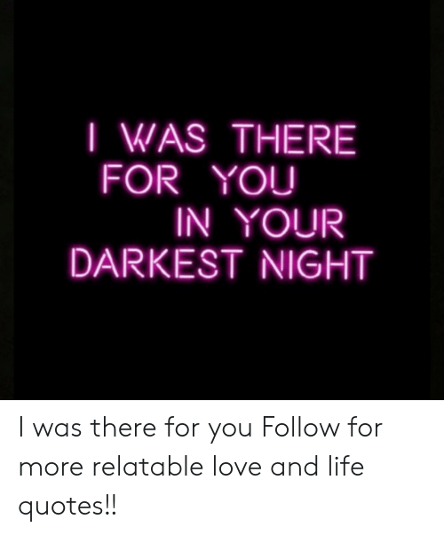 I Was There For You In Your Darkest Night I Was There For You Follow