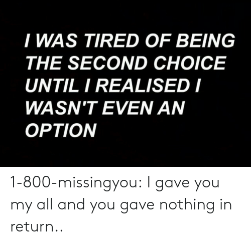 Tumblr, Blog, and Com: I WAS TIRED OF BEING  THE SECOND CHOICE  UNTIL I REALISED I  WASN'T EVEN AN  OPTION 1-800-missingyou:  I gave you my all and you gave nothing in return..