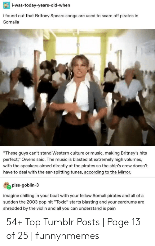 """Britney Spears, Music, and Pop: i-was-today-years-old-when  i found out that Britney Spears songs are used to scare off pirates in  Somalia  """"These guys can't stand Western culture or music, making Britney's hits  perfect,"""" Owens said. The music is blasted at extremely high volumes,  with the speakers aimed directly at the pirates so the ship's crew doesn't  have to deal with the ear-splitting tunes, according to the Mirror.  piss-goblin-3  imagine chilling in your boat with your fellow Somali pirates and all of a  sudden the 2003 pop hit """"Toxic"""" starts blasting and your eardrums are  shredded by the violin and all you can understand is pain 54+ Top Tumblr Posts 