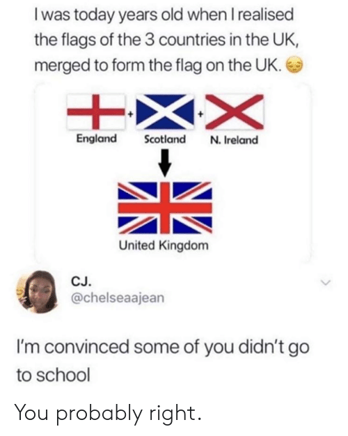 Dank, England, and School: I was today years old when I realised  the flags of the 3 countries in the UK,  merged to form the flag on the UK.  England Scotland N. Ireland  United Kingdom  CJ  @chelseaajean  I'm convinced some of you didn't go  to school You probably right.