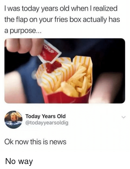 Memes, News, and Today: I was today years old when I realized  the flap on your fries box actually has  a purpose...  Today Years Old  @todayyearsoldig  Ok now this is news No way