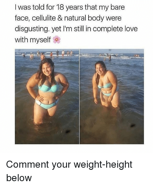 Love, Memes, and 🤖: I was told for 18 years that my bare  face, cellulite & natural body were  disgusting. yet I'm still in complete love  with myself Comment your weight-height below