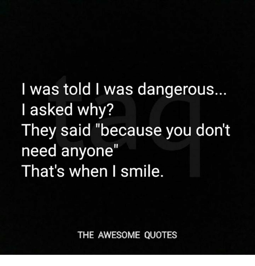 I Was Told L Was Dangerous I Asked Why They Said Because You Dont