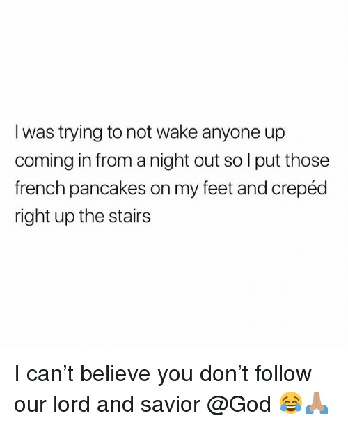 God, British, and French: I was trying to not wake anyone up  coming in from a night out so l put those  french pancakes on my feet and crepéd  right up the stairs I can't believe you don't follow our lord and savior @God 😂🙏🏽