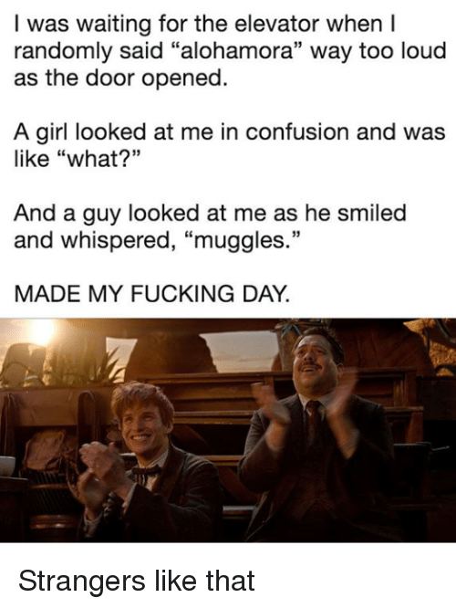 "Fucking, Girl, and Waiting...: I was waiting for the elevator when I  randomly said ""alohamora"" way too loud  as the door opened.  A girl looked at me in confusion and was  like ""what?""  And a guy looked at me as he smiled  and whispered, ""muggles.""  MADE MY FUCKING DAY. Strangers like that"