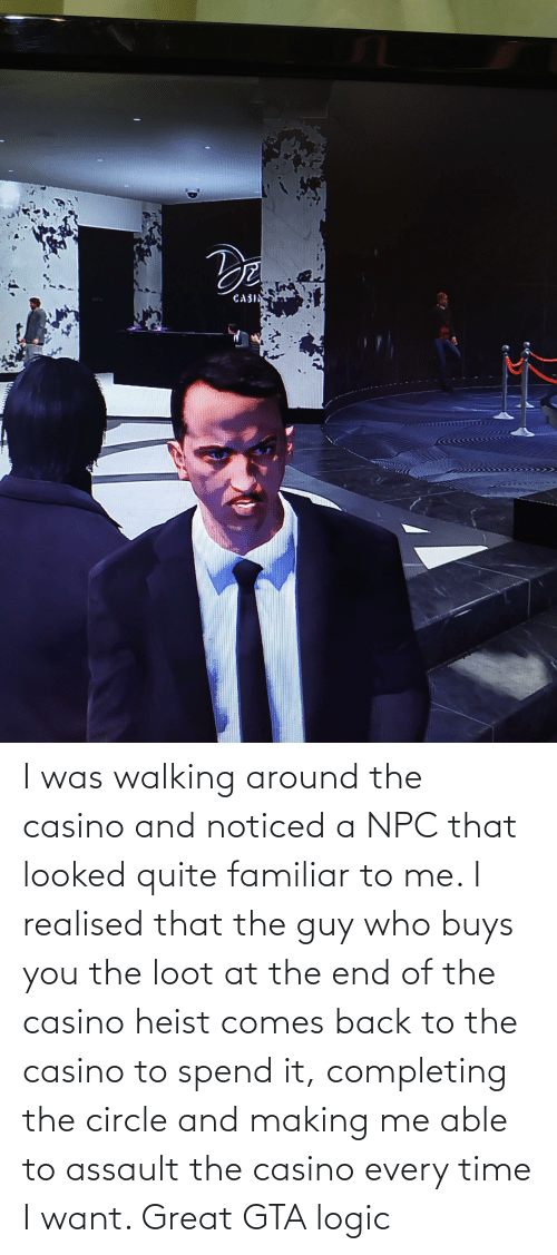 Logic, Casino, and Quite: I was walking around the casino and noticed a NPC that looked quite familiar to me. I realised that the guy who buys you the loot at the end of the casino heist comes back to the casino to spend it, completing the circle and making me able to assault the casino every time I want. Great GTA logic