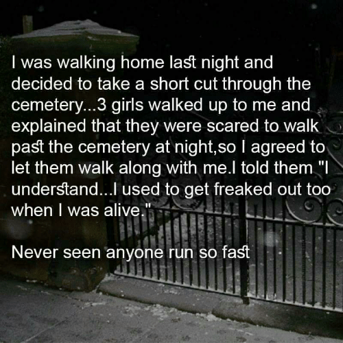 """Alive, Girls, and Run: I was walking home last night and  decided to take a short cut through the  cemeter...3 girls walked up to me and  explained that they were scared to walk  past the cemetery at night,so I agreed to  let them walk along with me.l told them """"  understand...I used to get freaked out too  when I was alive.""""  Never seen anyone run so fast"""
