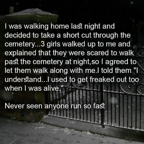 """Alive, Girls, and Run: I was walking home last night and  decided to take a short cut through the  cemeter...3 girls walked up to me and  explained that they were scared to walk  past the cemetery at night,so I agreed to  let them walk along with me.l told them """"I  understand... used to get freaked out too  when I was alive.""""  Never seen anyone run so fast"""