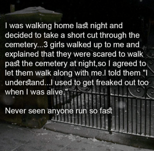 """Alive, Girls, and Run: I was walking home last night and  decided to take a short cut through the  cemetery...3 girls walked up to me and  explained that they were scared to walk  past the cemetery at night,so I agreed to  let them walk along with me.l told them """"I  understand...I used to get freaked out too  when I was alive.""""  Never seen anyone run so fast"""