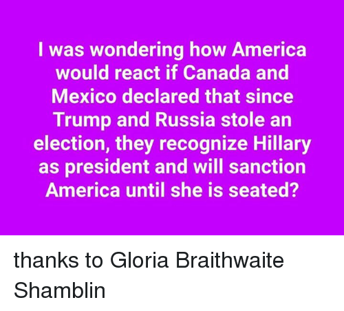 America, Canada, and Mexico: I was wondering how America  would react if Canada and  Mexico declared that since  Trump and Russia stole an  election, they recognize Hillary  as president and will sanction  America until she is seated? thanks to Gloria Braithwaite Shamblin