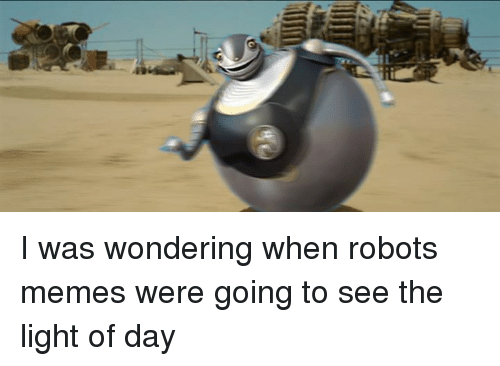 I Was Wondering When Robots Memes Were Going To See The Light Of Day