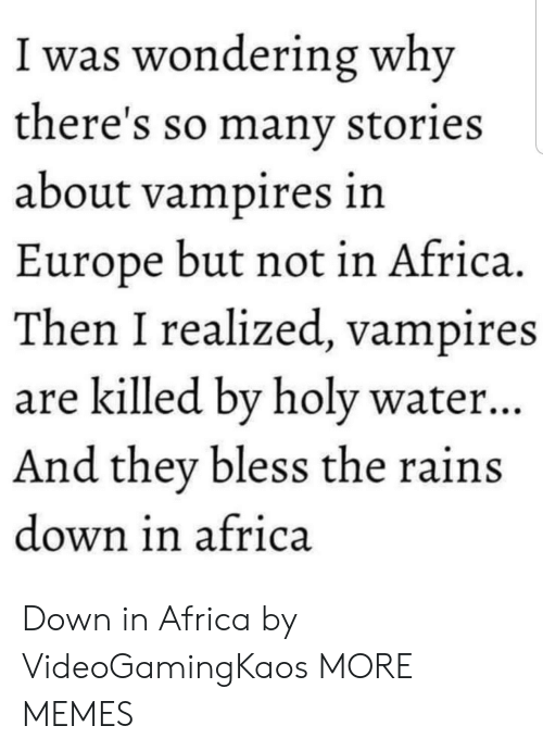Africa, Dank, and Memes: I was wondering why  there's so manv stories  about vampires in  Europe but not in Africa.  Then I realized, vampires  are killed bv holy water..  And they bless the rains  down in africa Down in Africa by VideoGamingKaos MORE MEMES