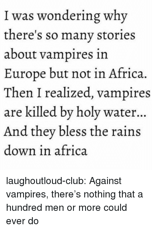 Africa, Club, and Tumblr: I was wondering why  there's so many stories  about vampires in  Europe but not in Africa.  Then I realized, vampires  are killed by holy water...  And they bless the rains  down in africa laughoutloud-club:  Against vampires, there's nothing that a hundred men or more could ever do