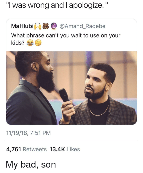 """Bad, Kids, and You: """"I was wrong and I apologize.""""  MaHlubi Q @Amand_Radebe  What phrase can't you wait to use on your  kids?  11/19/18, 7:51 PM  4,761 Retweets 13.4K Likes My bad, son"""