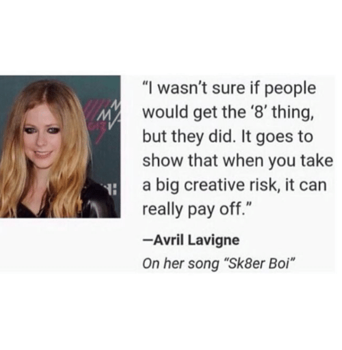 "Avril Lavigne, Her, and Boi: ""I wasn't sure if people  would get the '8' thing,  but they did. It goes to  show that when you take  a big creative risk, it can  really pay off.""  -Avril Lavigne  On her song ""Sk8er Boi"""