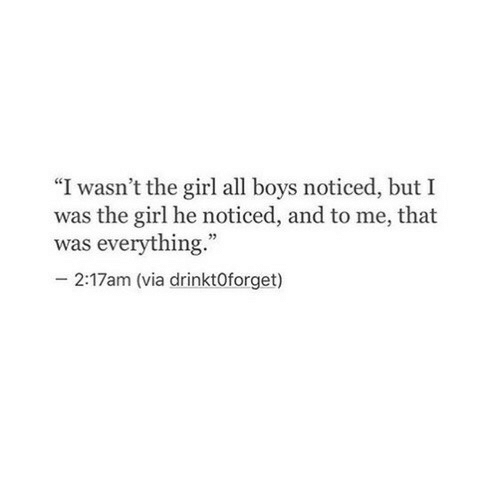 """Girl, Boys, and Via: """"I wasn't the girl all boys noticed, but I  was the girl he noticed, and to me, that  was everything.  2:17am (via drinktOforget)"""