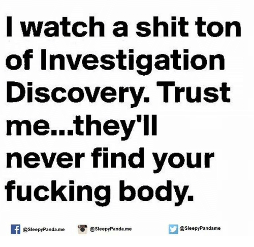 Bodies , Memes, and Panda: I watch a shit ton  of Investigation  Discovery Trust  me...they'll  never find your  fucking body.  @sleepyPanda.me  @sleepy Pandame  @Sleepy Panda.me