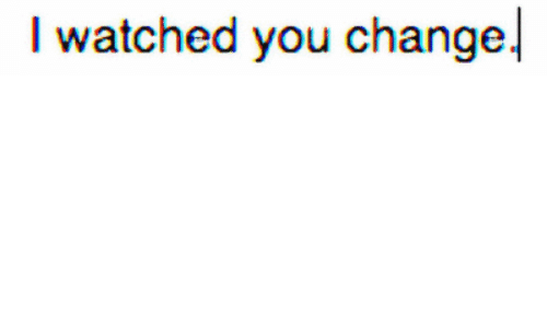 Change, You, and Watched: I watched you change.