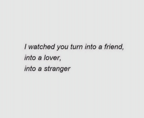 Friend, You, and Stranger: I watched you turn into a friend,  into a lover,  into a stranger
