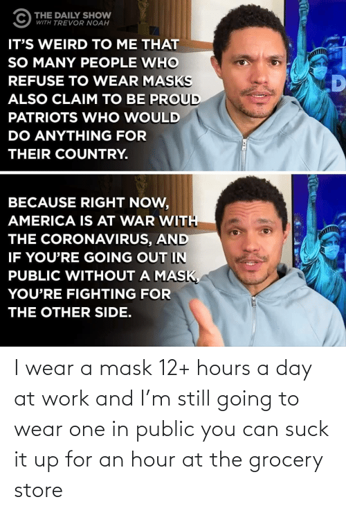Work, Mask, and Can: I wear a mask 12+ hours a day at work and I'm still going to wear one in public you can suck it up for an hour at the grocery store
