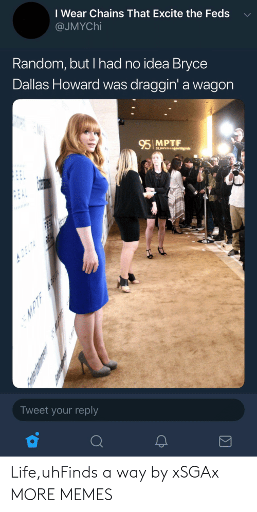 Dank, Life, and Memes: I Wear Chains That Excite the Feds  @JMYChi  Random, but I had no idea Bryce  Dallas Howard was draggin' a wagon  95 MPTF  Tweet your reply Life,uhFinds a way by xSGAx MORE MEMES