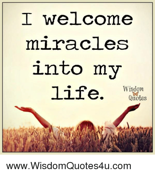Welcome Quotes | I Welcome Miracles Into My Wisdom Life Quotes Wwwwisdomquotes4ucom