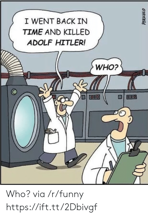 Funny, Hitler, and Time: I WENT BACK IN  TIME AND KILLED  ADOLF HITLER!  WHO?  미叵001 Who? via /r/funny https://ift.tt/2Dbivgf