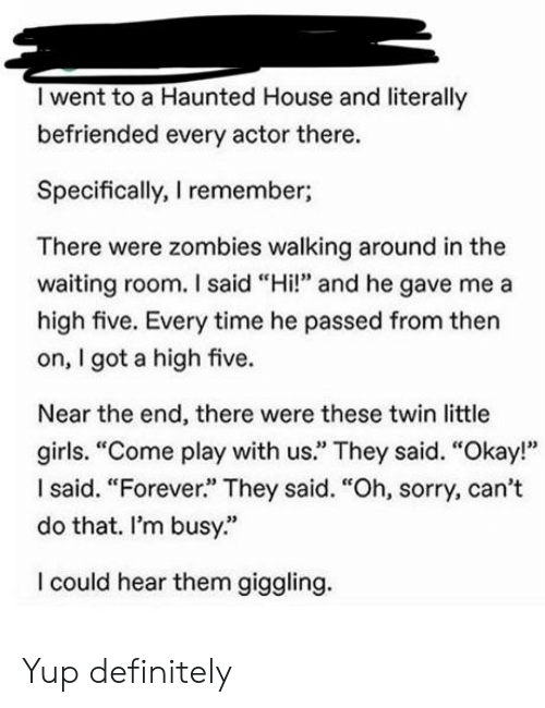"Definitely, Girls, and Sorry: I went to a Haunted House and literally  befriended every actor there.  Specifically, I remember;  There were zombies walking around in the  waiting room. I said ""Hi!"" and he gave me a  high five. Every time he passed from then  on, I got a high five.  Near the end, there were these twin little  girls. ""Come play with us."" They said. ""Okay!""  Isaid. ""Forever."" They said. ""Oh, sorry, can't  do that. I'm busy.""  I could hear them giggling. Yup definitely"