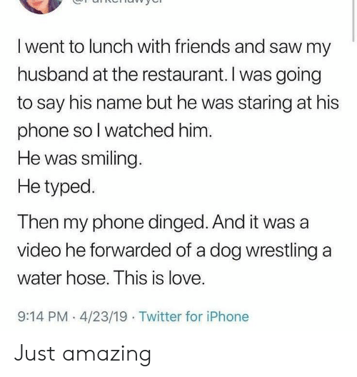 Friends, Iphone, and Love: I went to lunch with friends and saw my  husband at the restaurant. I was going  to say his name but he was staring at his  phone so I watched him.  He was smiling.  He typed.  Then my phone dinged. And it was a  video he forwarded of a dog wrestling a  water hose. This is love.  9:14 PM 4/23/19 Twitter for iPhone Just amazing