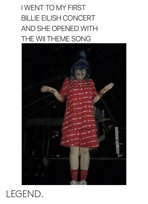 Girl Memes, Legend, and Wii: I WENT TO MY FIRST  BILLIE EILISH CONCERT  AND SHE OPENED WITH  THE WII THEME SONG LEGEND.
