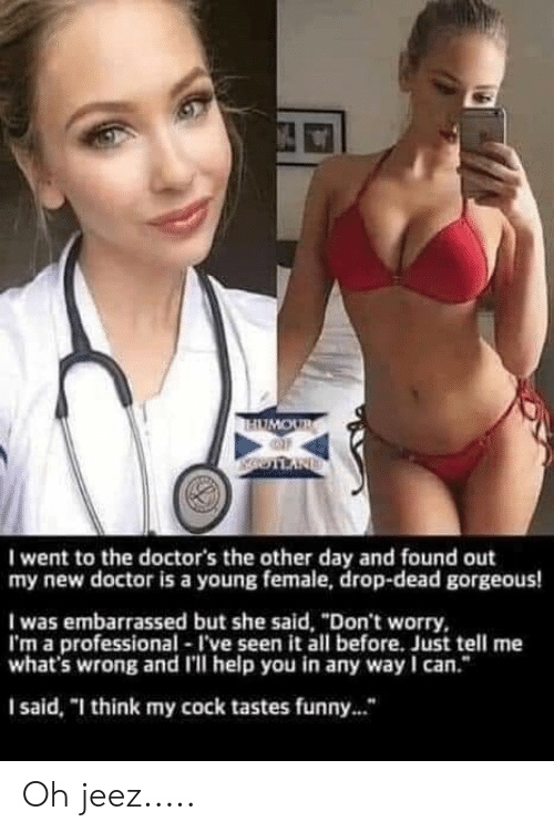 """Doctor, Funny, and Gorgeous: I went to the doctor's the other day and found out  my new doctor is a young female, drop-dead gorgeous  I was embarrassed but she said, """"Don't worry,  I'm a professional I've seen it all before. Just tell me  what's wrong and l'll help you in any way I can.""""  I said, """"I think my cock tastes funny..."""" Oh jeez....."""